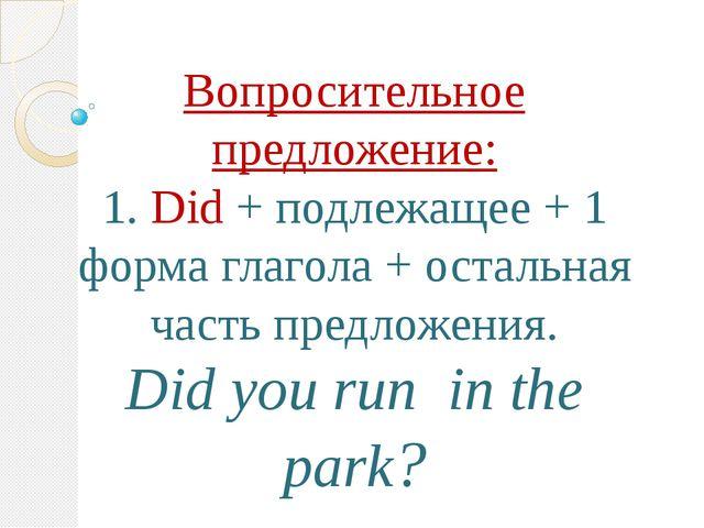 Вопросительное предложение: 1. Did + подлежащее + 1 форма глагола + остальная...