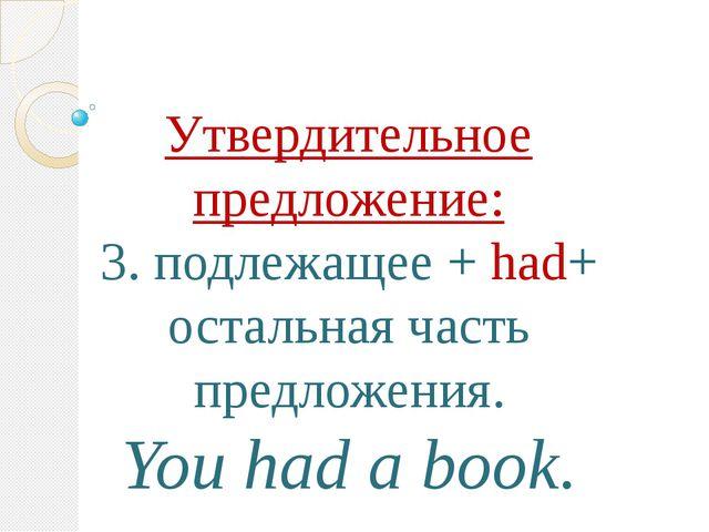 Утвердительное предложение: 3. подлежащее + had+ остальная часть предложения....