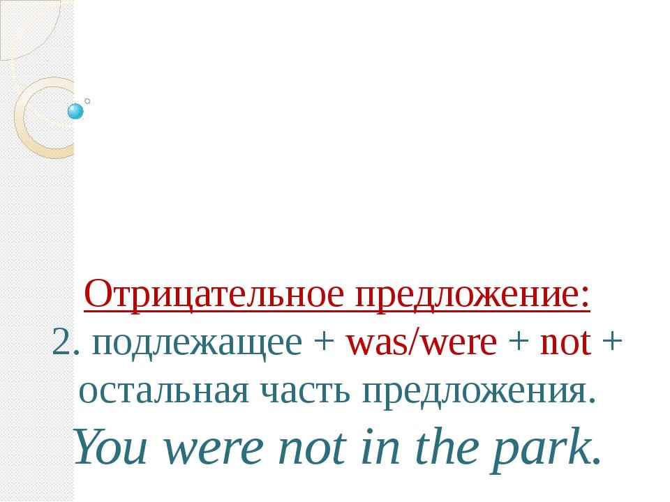 Отрицательное предложение: 2. подлежащее + was/were + not + остальная часть...