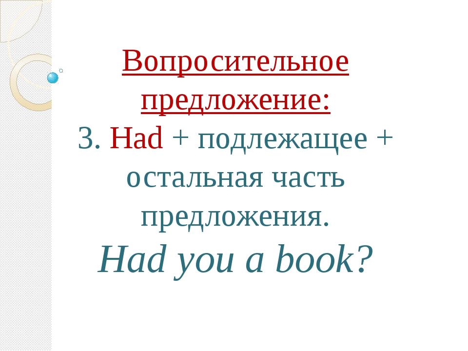 Вопросительное предложение: 3. Had + подлежащее + остальная часть предложения...