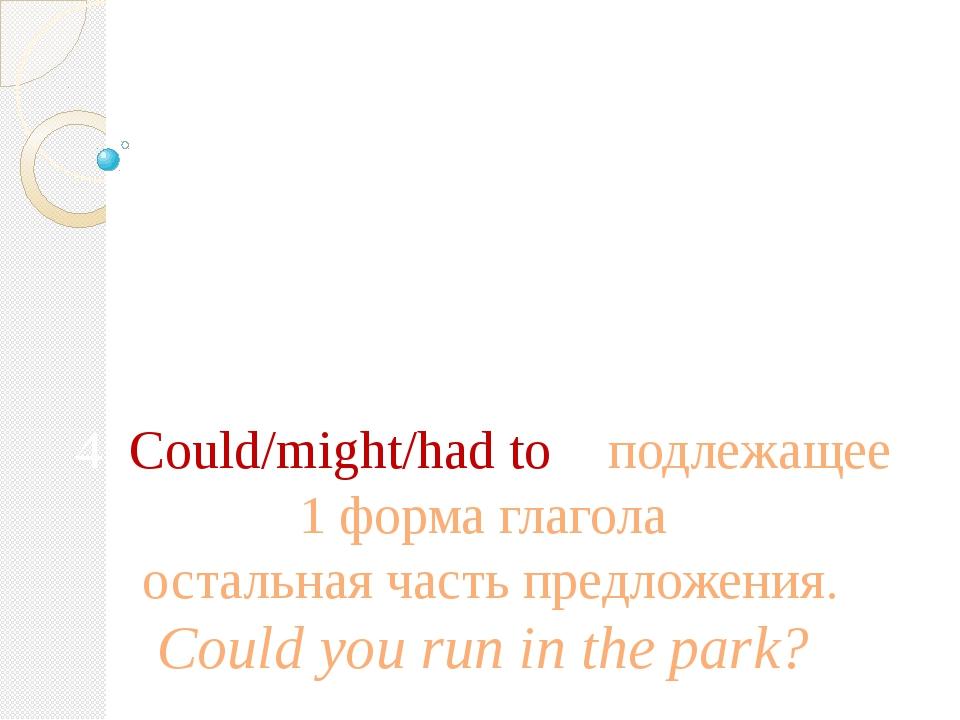 Вопросительное предложение: 4. Could/might/had to + подлежащее + 1 форма глаг...