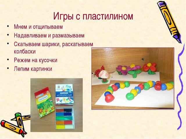 Игры с пластилином Мнем и отщипываем Надавливаем и размазываем Скатываем шари...