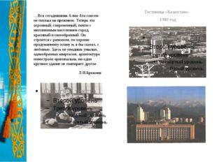 …Вся сегодняшняя Алма-Ата совсем не похожа на прежнюю. Теперь это огромный, с