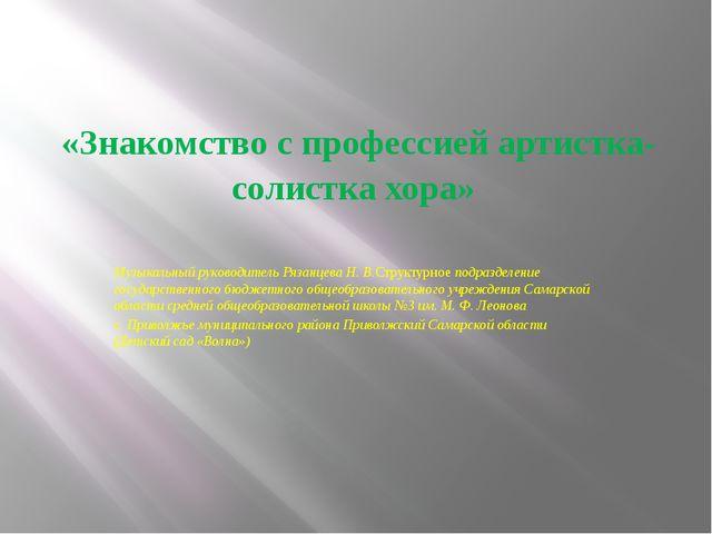 «Знакомство с профессией артистка- солистка хора» Музыкальный руководитель Р...