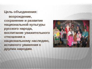 Цель объединения: возрождение, сохранение и развитие национальной культуры р