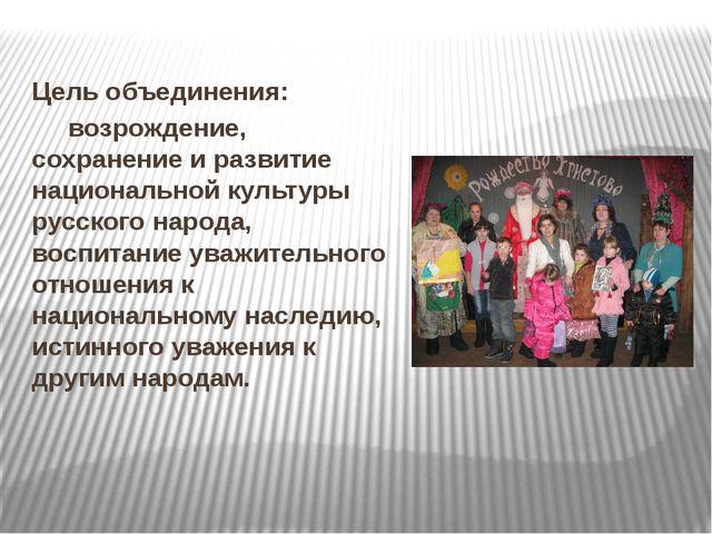 Цель объединения: возрождение, сохранение и развитие национальной культуры р...