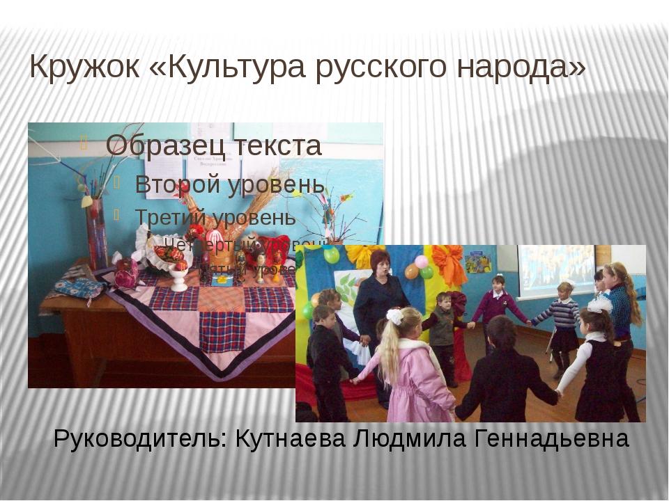 Кружок «Культура русского народа» Руководитель: Кутнаева Людмила Геннадьевна