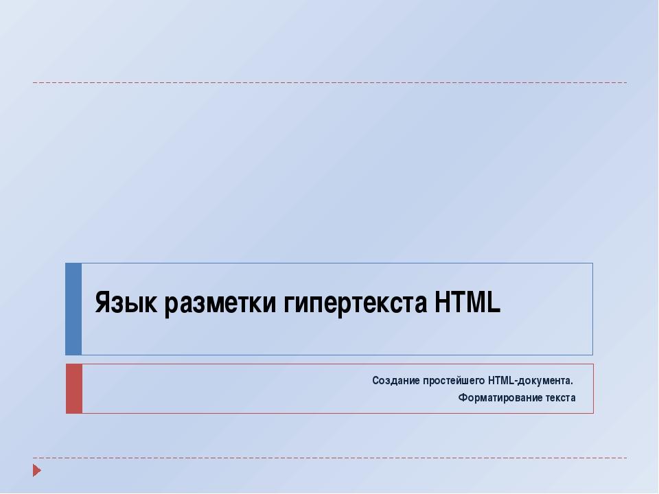 Язык разметки гипертекста HTML Создание простейшего HTML-документа. Форматиро...