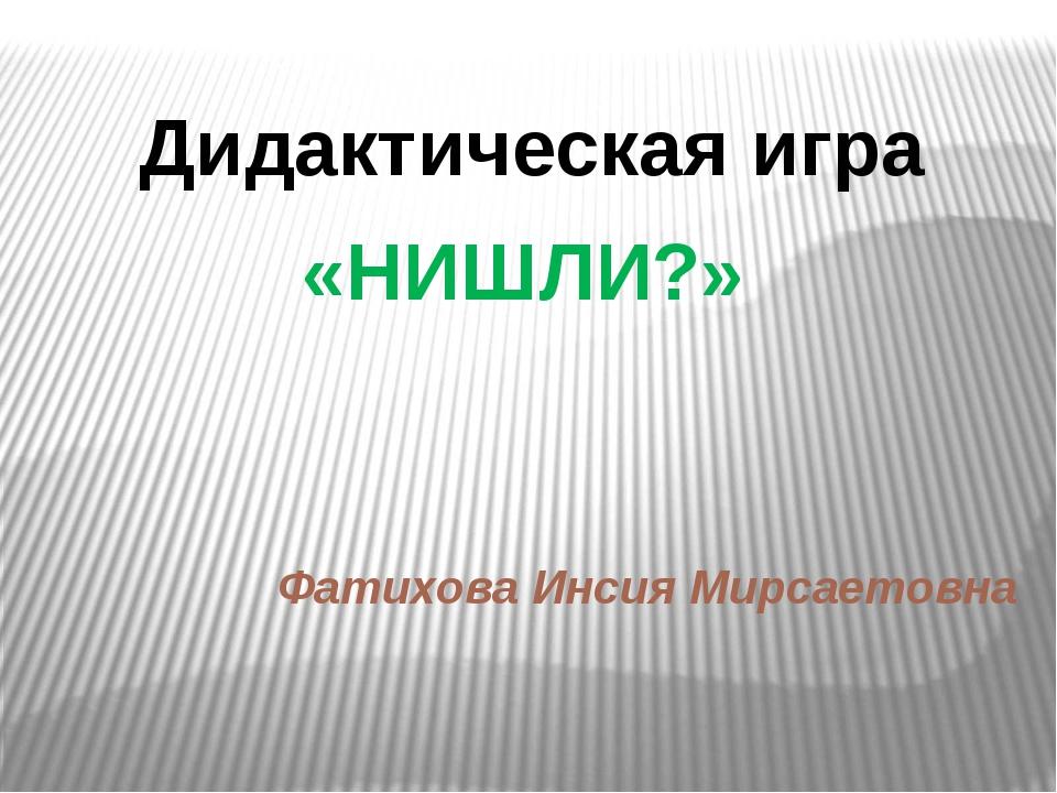 Фатихова Инсия Мирсаетовна Дидактическая игра «НИШЛИ?»