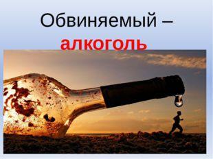 Обвиняемый – алкоголь