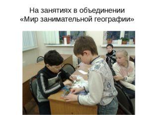 На занятиях в объединении «Мир занимательной географии»