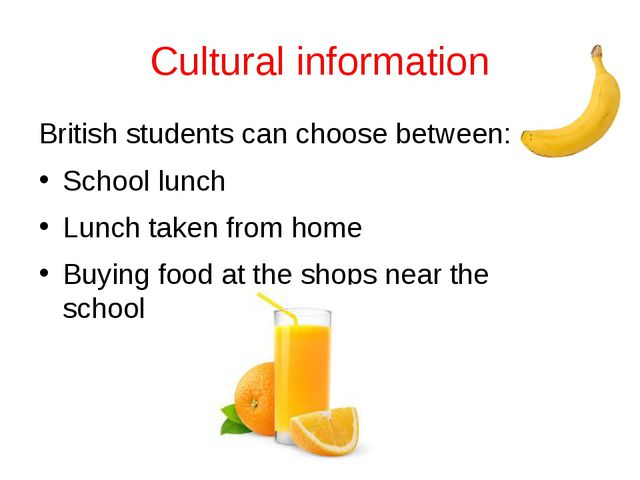 Cultural information British students can choose between: School lunch Lunch...