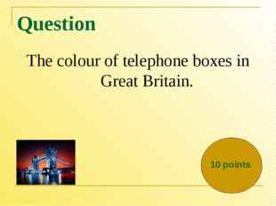 Question The colour of telephone boxes in Great Britain. 10 points