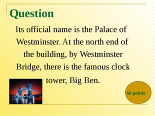 Question Its official name is the Palace of Westminster. At the north end of