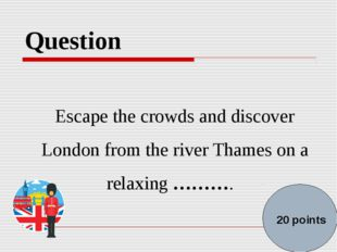 Question Escape the crowds and discover London from the river Thames on a rel