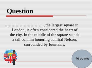 Question ……………………….., the largest square in London, is often considered the h