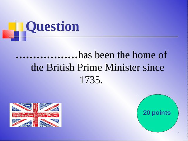 Question ………………has been the home of the British Prime Minister since 1735. 20...