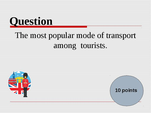 Question The most popular mode of transport among tourists. 10 points