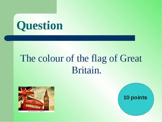 Question The colour of the flag of Great Britain. 10 points