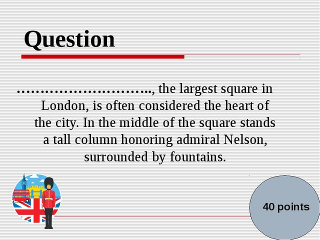Question ……………………….., the largest square in London, is often considered the h...