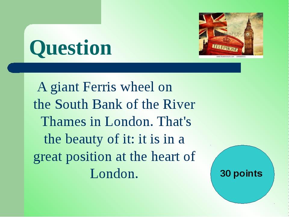 Question A giantFerris wheelon theSouth Bankof theRiver ThamesinLondon...