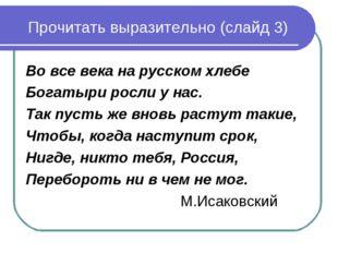 Прочитать выразительно (слайд 3) Во все века на русском хлебе Богатыри росли