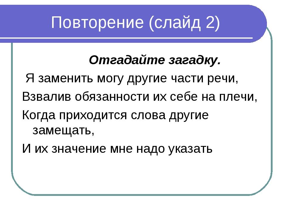 Повторение (слайд 2) Отгадайте загадку. Я заменить могу другие части речи, В...