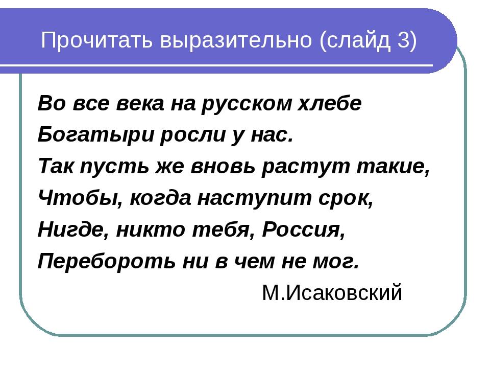 Прочитать выразительно (слайд 3) Во все века на русском хлебе Богатыри росли...