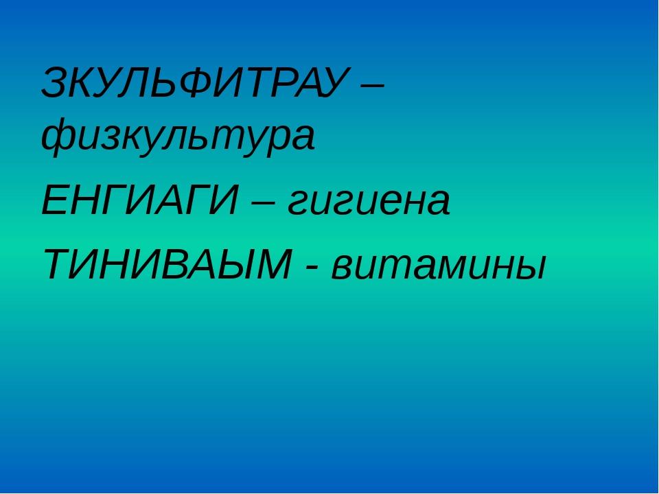 ЗКУЛЬФИТРАУ – физкультура ЕНГИАГИ – гигиена ТИНИВАЫМ - витамины