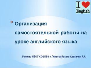 Учитель МБОУ СОШ №9 п.Первомайского Аракелян А.А. Организация самостоятельно