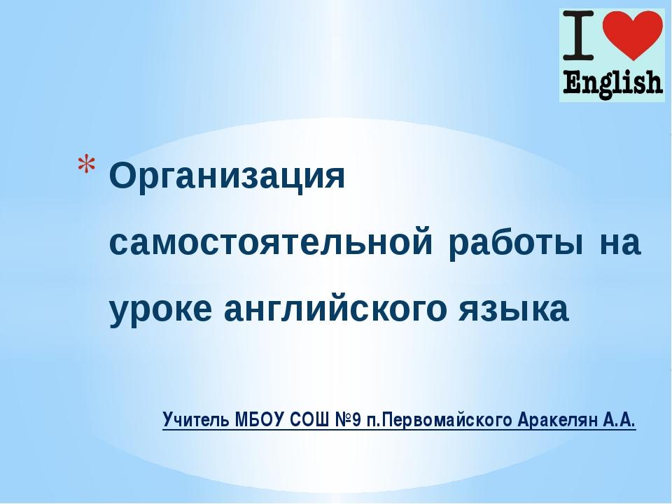Учитель МБОУ СОШ №9 п.Первомайского Аракелян А.А. Организация самостоятельно...