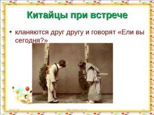 Китайцы при встрече кланяются друг другу и говорят «Ели вы сегодня?» * http:/
