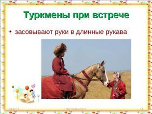 Туркмены при встрече засовывают руки в длинные рукава * http://aida.ucoz.ru *