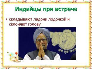 Индийцы при встрече складывают ладони лодочкой и склоняют голову * http://aid