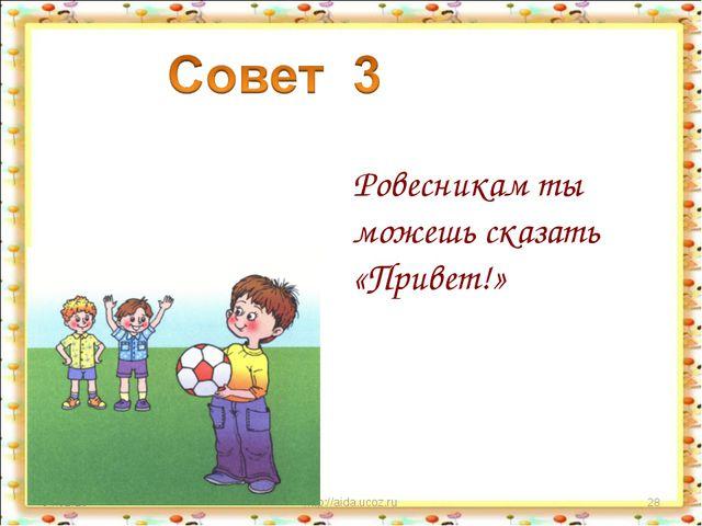 * http://aida.ucoz.ru * Ровесникам ты можешь сказать «Привет!» http://aida.uc...