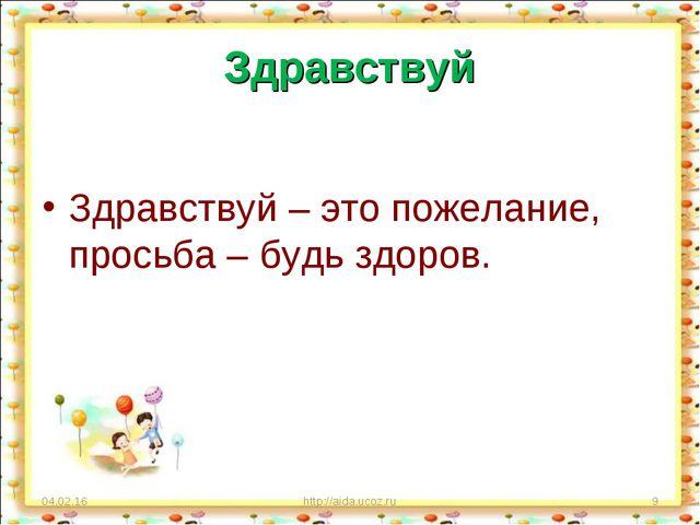Здравствуй Здравствуй – это пожелание, просьба – будь здоров. * http://aida.u...