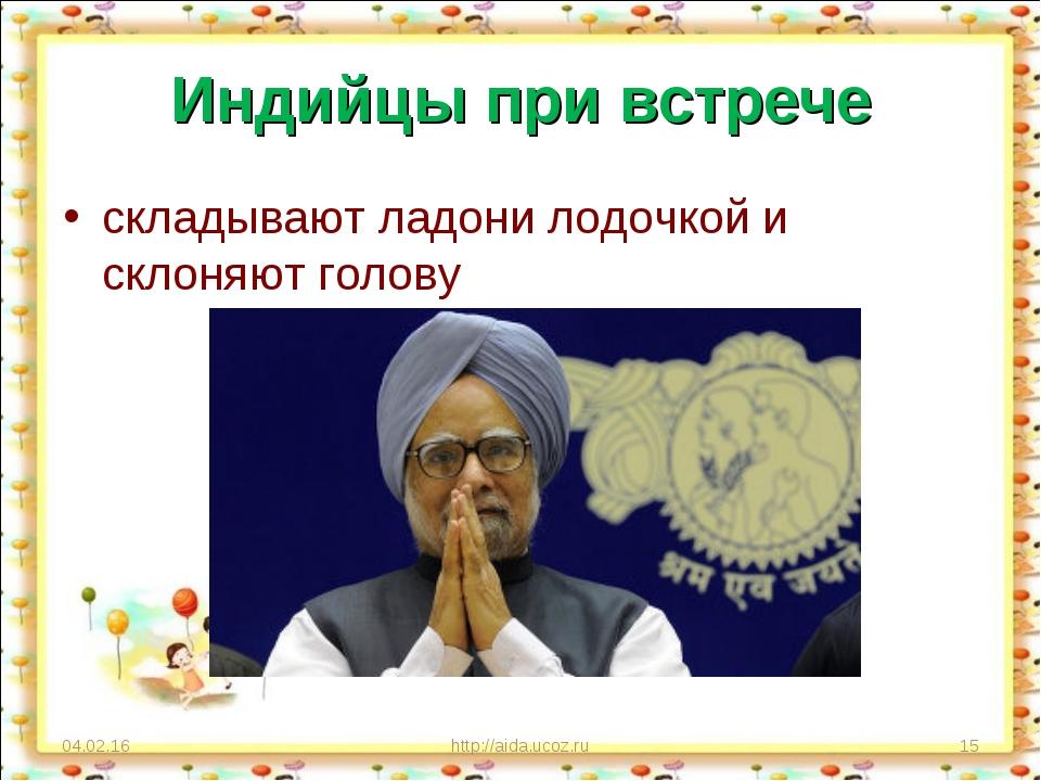 Индийцы при встрече складывают ладони лодочкой и склоняют голову * http://aid...