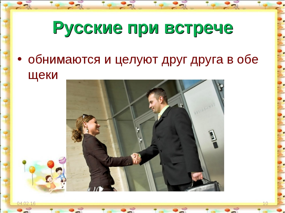 Русские при встрече обнимаются и целуют друг друга в обе щеки * *