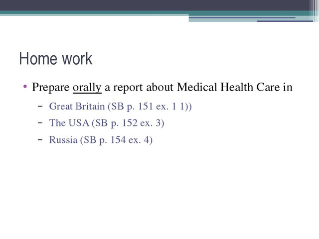 Home work Prepare orally a report about Medical Health Care in Great Britain...