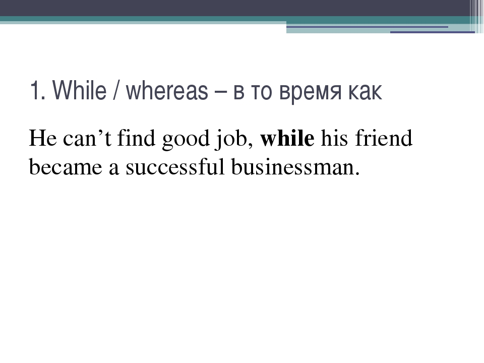 1. While / whereas – в то время как He can't find good job, while his friend...