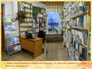 Книги расположены в алфавитном порядке, по отраслям знания, по сериям, имеют