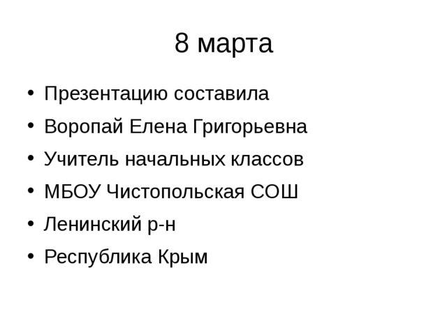8 марта Презентацию составила Воропай Елена Григорьевна Учитель начальных кла...