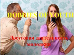 Досуговая деятельность молодежи HOBBIES OF YOUTH