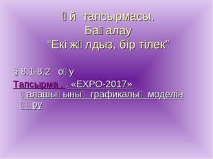 """Үй тапсырмасы. Бағалау """"Екі жұлдыз, бір тілек"""" § 8.1-8.2 оқу Тапсырма . . «EX"""
