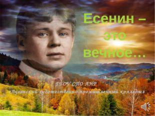 Есенин – это вечное… ГБОУ СПО ЛНР «Луганский художественно-промышленный колле