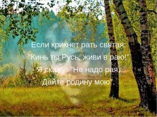 """Если крикнет рать святая: """"Кинь ты Русь, живи в раю!"""" Я скажу: """"Не надо рая,"""