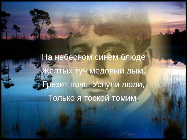 На небесном синем блюде Желтых туч медовый дым. Грезит ночь. Уснули люди, То...