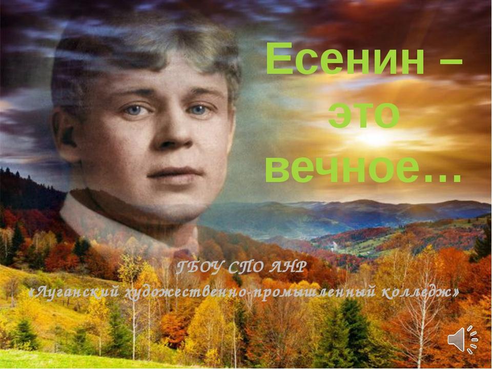 Есенин – это вечное… ГБОУ СПО ЛНР «Луганский художественно-промышленный колле...
