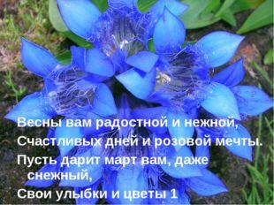 Весны вам радостной и нежной, Счастливых дней и розовой мечты. Пусть дарит м