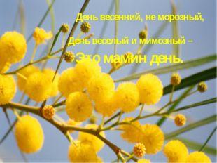 День весенний, не морозный, День веселый и мимозный – Это мамин день.